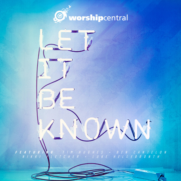 Worship Central - Let It Be Known cover